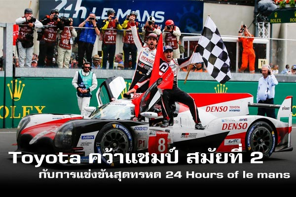 Toyota คว้าแชมป์ สมัยที่ 2 กับการแข่งขันสุดทรหด 24 Hours of Le Mans