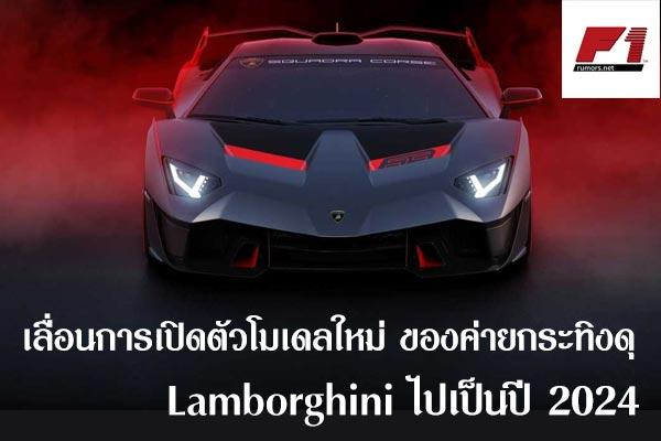 เลื่อนการเปิดตัวโมเดลใหม่ ของค่ายกระทิงดุ Lamborghini ไปเป็นปี 2024