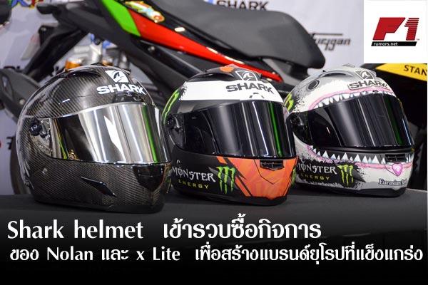 Shark helmet  เข้าร่วมซื้อกิจการของ Nolan และ x Lite  เพื่อสร้างแบรนด์ยุโรปที่แข็งแกร่ง