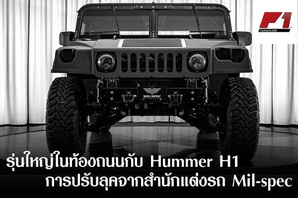 รุ่นใหญ่ในท้องถนนกับ Hummer H1 กับการปรับลุคจากสำนักแต่งรถ Mil-spec