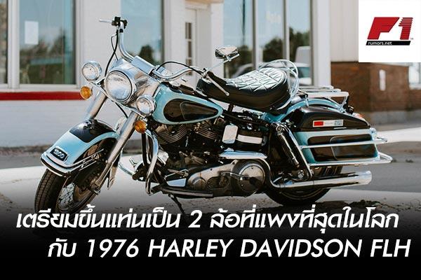 เตรียมขึ้นแท่นเป็น 2 ล้อที่แพงที่สุดในโลก กับ 1976 Harley Davidson FLH