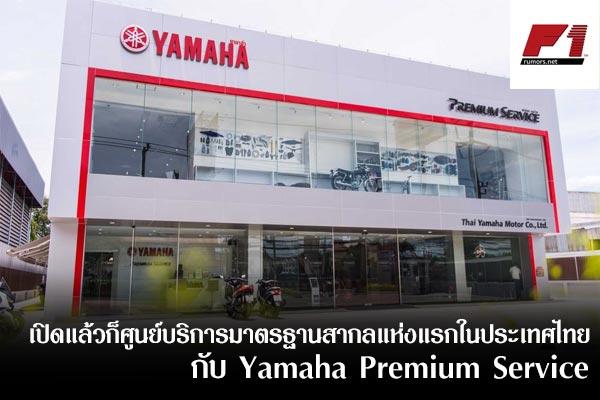 เปิดแล้วก็ศูนย์บริการมาตรฐานสากลแห่งแรกในประเทศไทย กับ Yamaha Premium Service