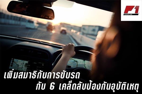 เพิ่มสมาธิกับการขับรถกับ 6 เคล็ดลับป้องกันอุบัติเหตุ