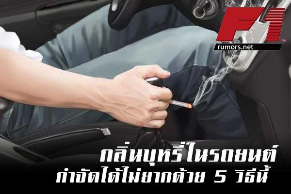 กลิ่นบุหรี่ในรถยนต์ กำจัดได้ไม่ยากด้วย 5 วิธีนี้