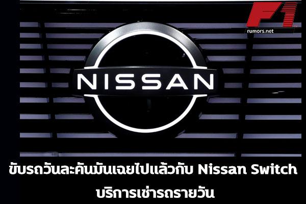 ขับรถวันละคันมันเฉยไปแล้วกับ Nissan Switch บริการเช่ารถรายวัน