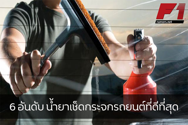 6 อันดับ น้ำยาเช็ดกระจกรถยนต์ที่ดีที่สุด
