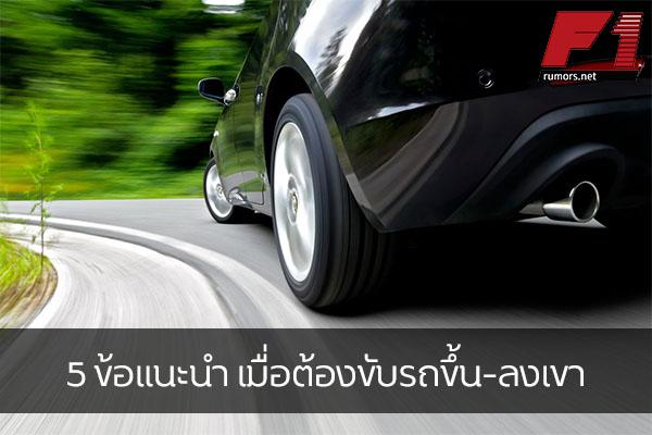 5 ข้อแนะนำ เมื่อต้องขับรถขึ้น-ลงเขา
