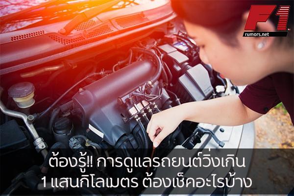 ต้องรู้!! การดูแลรถยนต์วิ่งเกิน 1 แสนกิโลเมตร ต้องเช็คอะไรบ้าง F1rumors Car Bigbike Motorsport การดูแลรถยนต์