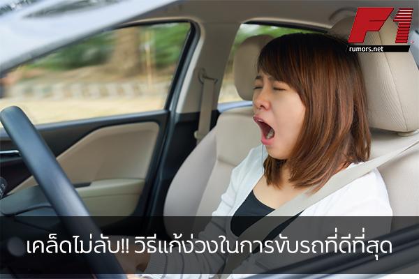 เคล็ดไม่ลับ!! วิธีแก้ง่วงในการขับรถที่ดีที่สุด