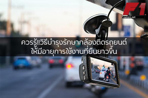 ควรรู้!! วิธีบำรุงรักษากล้องติดรถยนต์ให้มีอายุการใช้งานที่ยืนยาวขึ้น