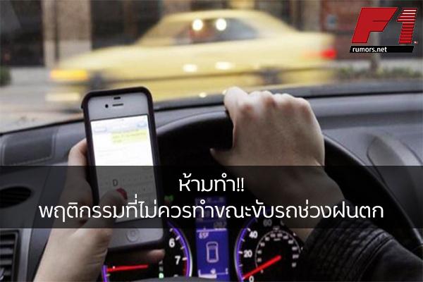 ห้ามทำ!! พฤติกรรมที่ไม่ควรทำขณะขับรถช่วงฝนตก