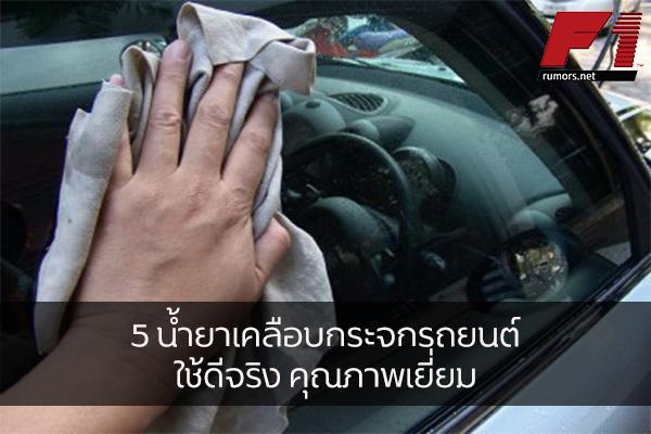 5 น้ำยาเคลือบกระจกรถยนต์ ใช้ดีจริง คุณภาพเยี่ยม