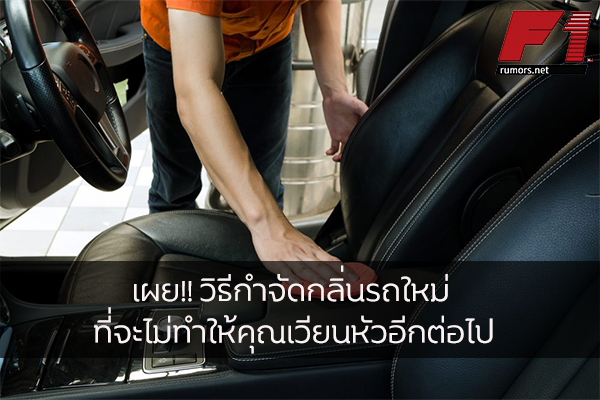 เผย!! วิธีกำจัดกลิ่นรถใหม่ ที่จะไม่ทำให้คุณเวียนหัวอีกต่อไป