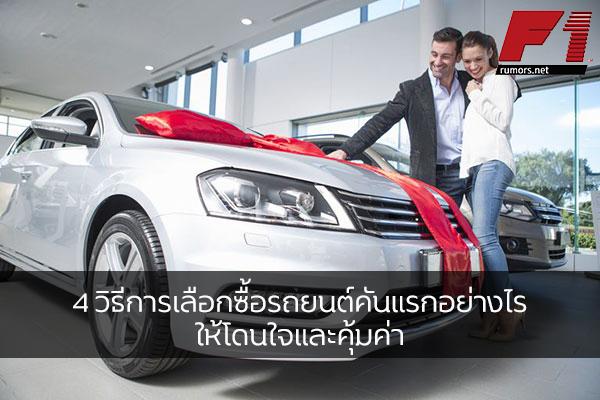 4 วิธีการเลือกซื้อรถยนต์คันแรกอย่างไรให้โดนใจและคุ้มค่า