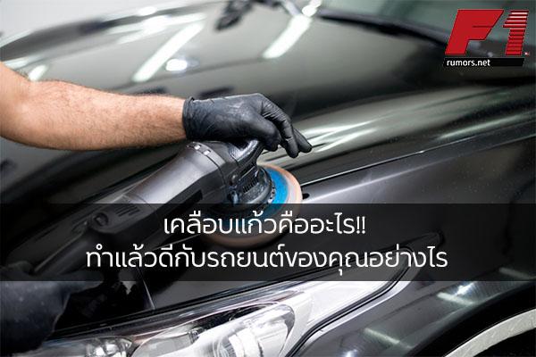 เคลือบแก้วคืออะไร!! ทำแล้วดีกับรถยนต์ของคุณอย่างไร