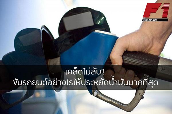 เคล็ดไม่ลับ!! ขับรถยนต์อย่างไรให้ประหยัดน้ำมันมากที่สุด