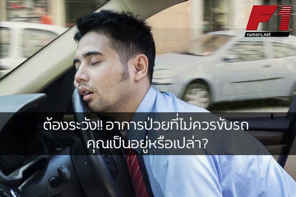 ต้องระวัง!! อาการป่วยที่ไม่ควรขับรถ คุณเป็นอยู่หรือเปล่า?