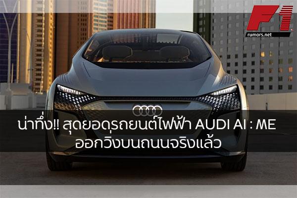 น่าทึ่ง!! สุดยอดรถยนต์ไฟฟ้า AUDI AI : ME ออกวิ่งบนถนนจริงแล้ว