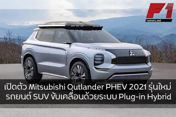 เปิดตัว Mitsubishi Outlander PHEV 2021 รุ่นใหม่ รถยนต์ SUV ขับเคลื่อนด้วยระบบ Plug-in Hybrid