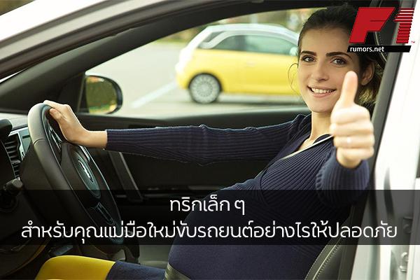 ทริกเล็ก ๆ สำหรับคุณแม่มือใหม่ขับรถยนต์อย่างไรให้ปลอดภัย