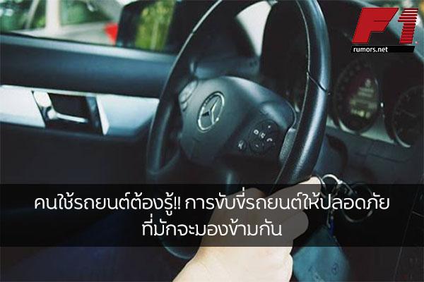 คนใช้รถยนต์ต้องรู้!! การขับขี่รถยนต์ให้ปลอดภัยที่มักจะมองข้ามกัน