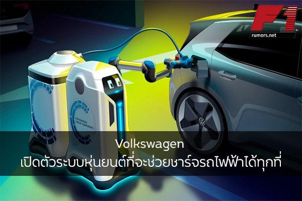 Volkswagen เปิดตัวระบบหุ่นยนต์ที่จะช่วยชาร์จรถไฟฟ้าได้ทุกที่