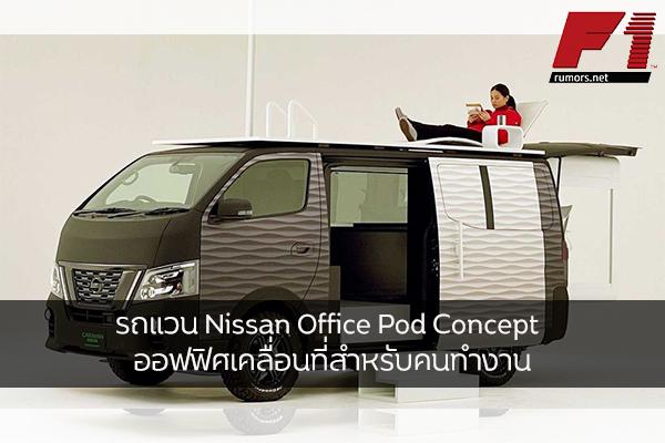 รถแวน Nissan Office Pod Concept ออฟฟิศเคลื่อนที่สำหรับคนทำงาน F1rumors Car Bigbike Motorsport Nissan OfficePodConcept