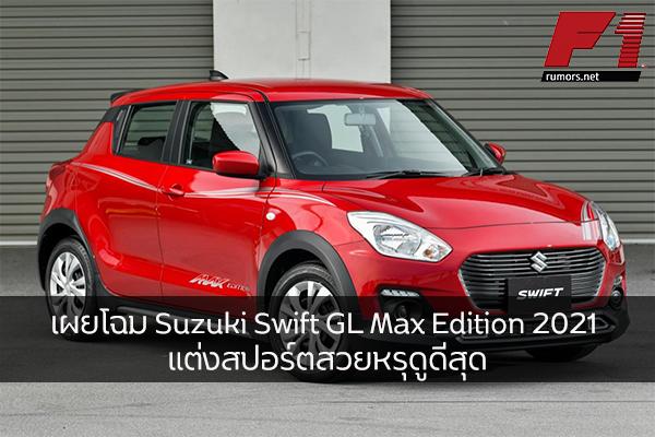 เผยโฉม Suzuki Swift GL Max Edition 2021 แต่งสปอร์ตสวยหรุดูดีสุด
