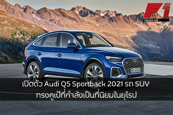 เปิดตัว Audi Q5 Sportback 2021 รถ SUV ทรงคูเป้ที่กำลังเป็นที่นิยมในยุโรป F1rumors Car Bigbike Motorsport Audi Q5Sportback2021