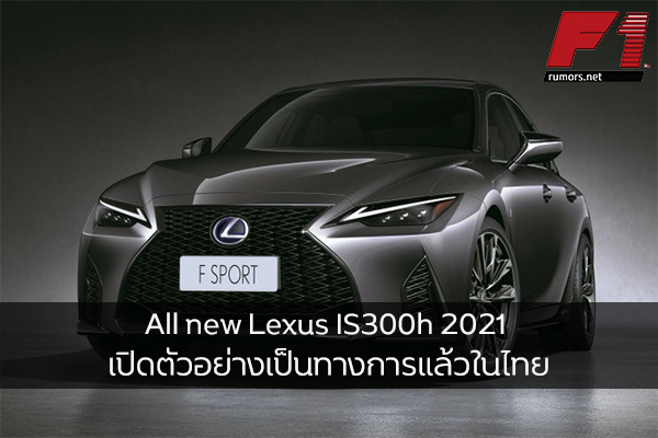 All new Lexus IS300h 2021 เปิดตัวอย่างเป็นทางการแล้วในไทยด้วยราคาเริ่มต้น 2,690,000 บาท