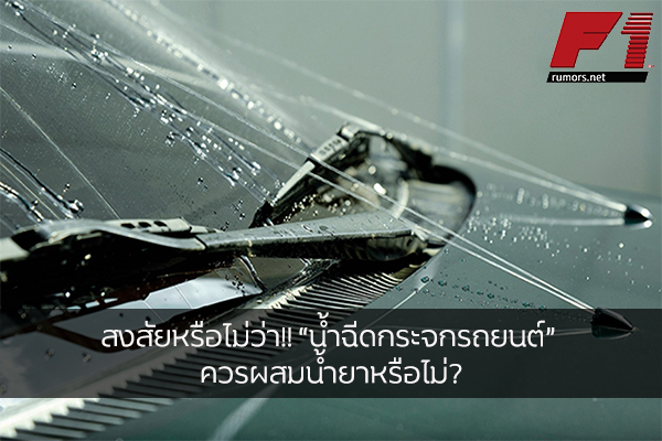"""สงสัยหรือไม่ว่า!! """"น้ำฉีดกระจกรถยนต์"""" ควรผสมน้ำยาหรือไม่? F1rumors Car Bigbike Motorsport น้ำฉีดกระจกรถยนต์"""