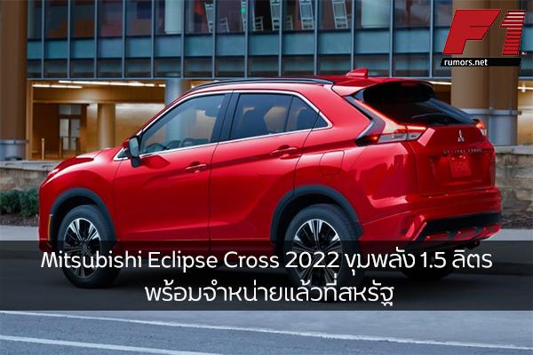 Mitsubishi Eclipse Cross 2022 ขุมพลัง 1.5 ลิตร พร้อมจำหน่ายแล้วที่สหรัฐ F1rumors Car Bigbike Motorsport Mitsubishi EclipseCross2022