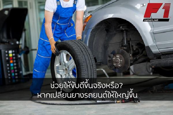 ช่วยให้ขับดีขึ้นจริงหรือ? หากเปลี่ยนยางรถยนต์ให้ใหญ่ขึ้น