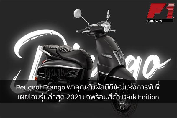 Peugeot Django พาคุณสัมผัสมิติใหม่แห่งการขับขี่ เผยโฉมรุ่นล่าสุด 2021 มาพร้อมสีดำ Dark Edition