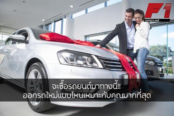 จะซื้อรถยนต์มาทางนี้!! ออกรถใหม่แบบไหนเหมาะกับคุณมากที่สุด
