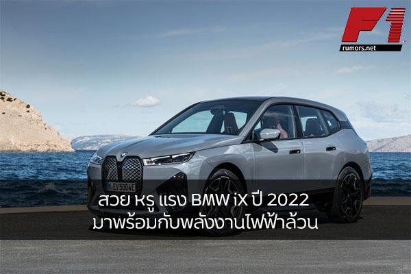 สวย หรู แรง BMW iX ปี 2022 มาพร้อมกับพลังงานไฟฟ้าล้วน ให้กำลังสูงสุด 523 แรงม้า