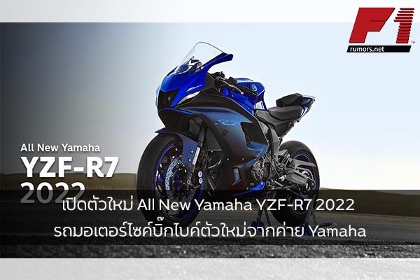 เปิดตัวใหม่ All New Yamaha YZF-R7 2022 รถมอเตอร์ไซค์บิ๊กไบค์ตัวใหม่จากค่าย Yamaha