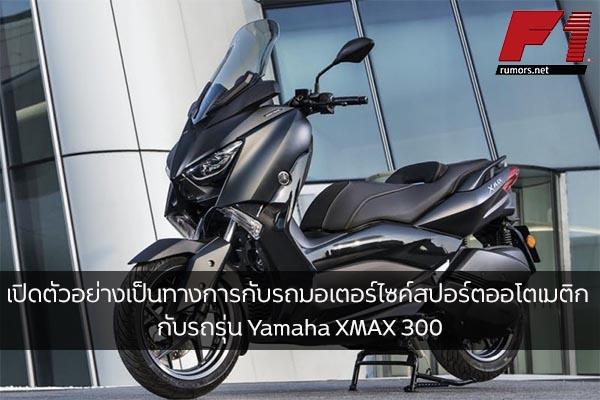 เปิดตัวอย่างเป็นทางการกับรถมอเตอร์ไซค์สปอร์ตออโตเมติก กับรถรุ่น Yamaha XMAX 300