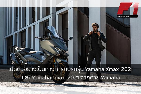 เปิดตัวอย่างเป็นทางการกับรถรุ่น Yamaha Xmax  2021 และ Yamaha Tmax  2021 จากค่าย Yamaha