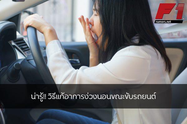 น่ารู้!! วิธีแก้อาการง่วงนอนขณะขับรถยนต์