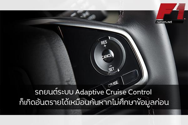 รถยนต์ระบบ Adaptive Cruise Control ก็เกิดอันตรายได้เหมือนกันหากไม่ศึกษาข้อมูลก่อน