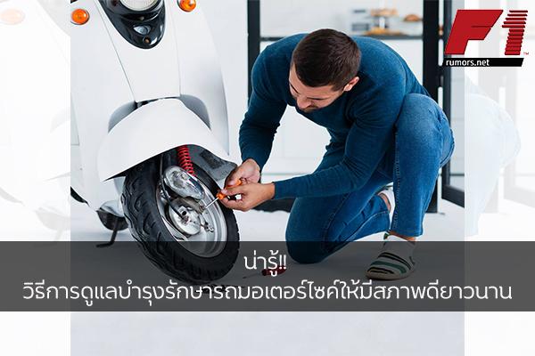 น่ารู้!! วิธีการดูแลบำรุงรักษารถมอเตอร์ไซค์ให้มีสภาพดียาวนาน F1rumors Car Bigbike Motorsport วิธีการดูแลรักษารถมอเตอร์ไซค์